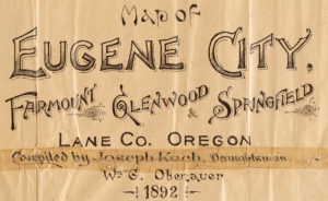 "Text reads ""Map of Eugene City, Fairmount, Glendwood, & Springfield. Lane Co. Oregon. Compiled by Joseph Koch, Draughtsman. Wm G. Obenauer 1892"""