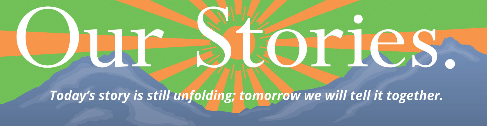 Our Stories. Today's story is still unfolding; tomorrow we will tell it together.